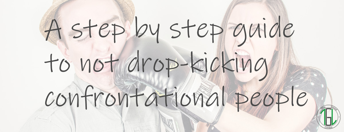 A step by step guide to not drop-kicking confrontational people